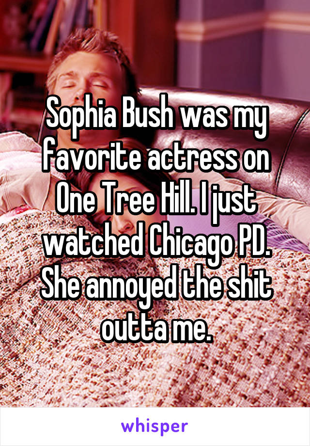 Sophia Bush was my favorite actress on One Tree Hill. I just watched Chicago PD. She annoyed the shit outta me.