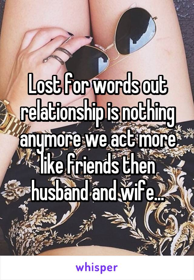 Lost for words out relationship is nothing anymore we act more like friends then husband and wife...