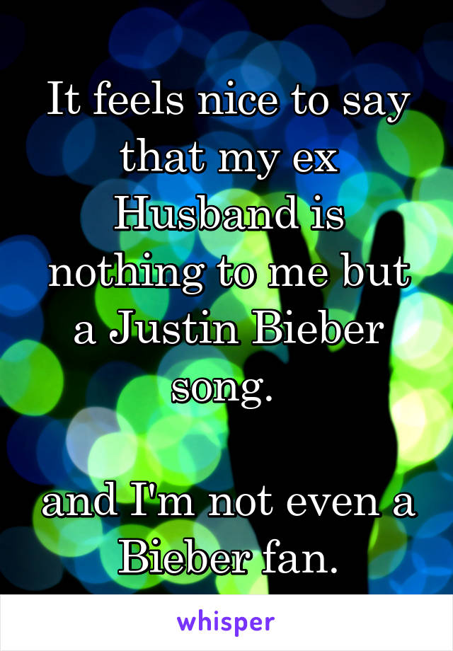 It feels nice to say that my ex Husband is nothing to me but a Justin Bieber song.   and I'm not even a Bieber fan.