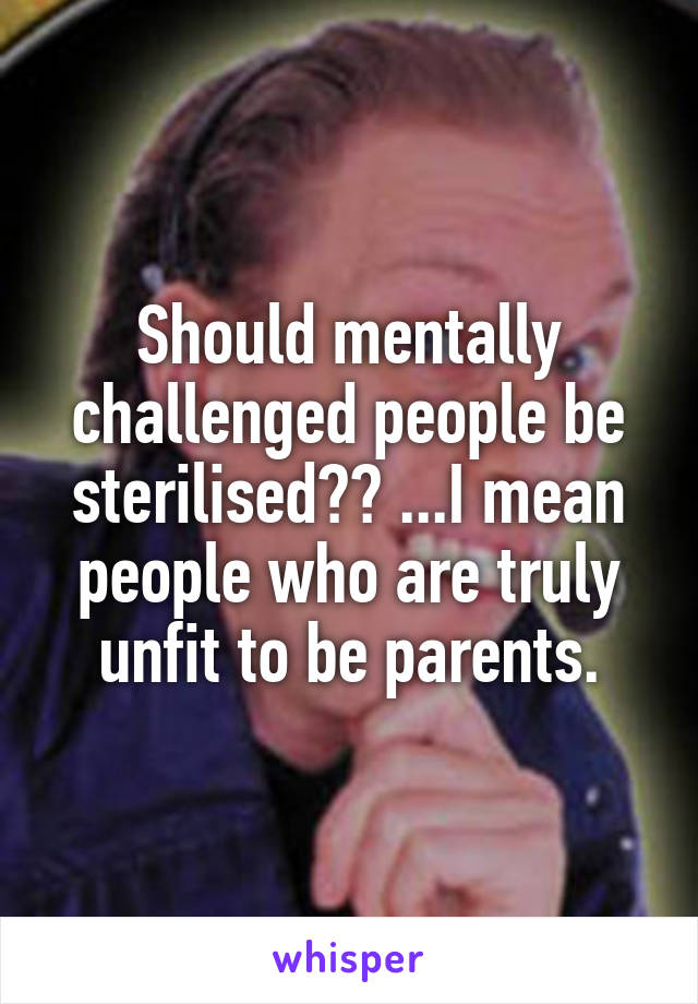 Should mentally challenged people be sterilised?? ...I mean people who are truly unfit to be parents.