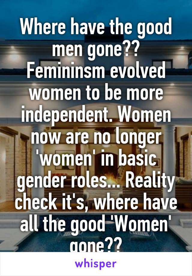Where have the good men gone?? Femininsm evolved women to be more independent. Women now are no longer 'women' in basic gender roles... Reality check it's, where have all the good 'Women' gone??