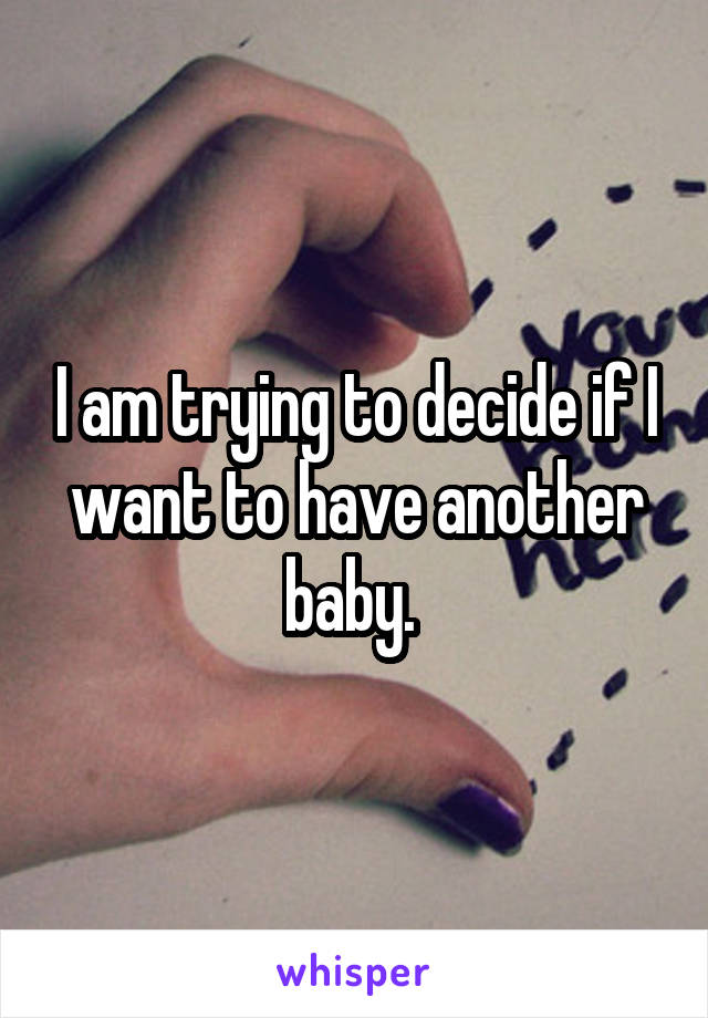 I am trying to decide if I want to have another baby.