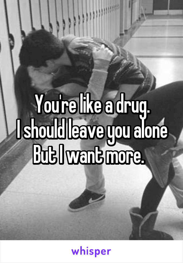You're like a drug. I should leave you alone But I want more.