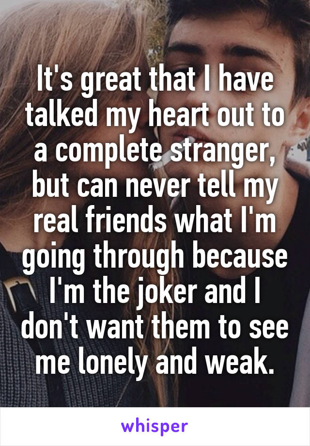 It's great that I have talked my heart out to a complete stranger, but can never tell my real friends what I'm going through because I'm the joker and I don't want them to see me lonely and weak.