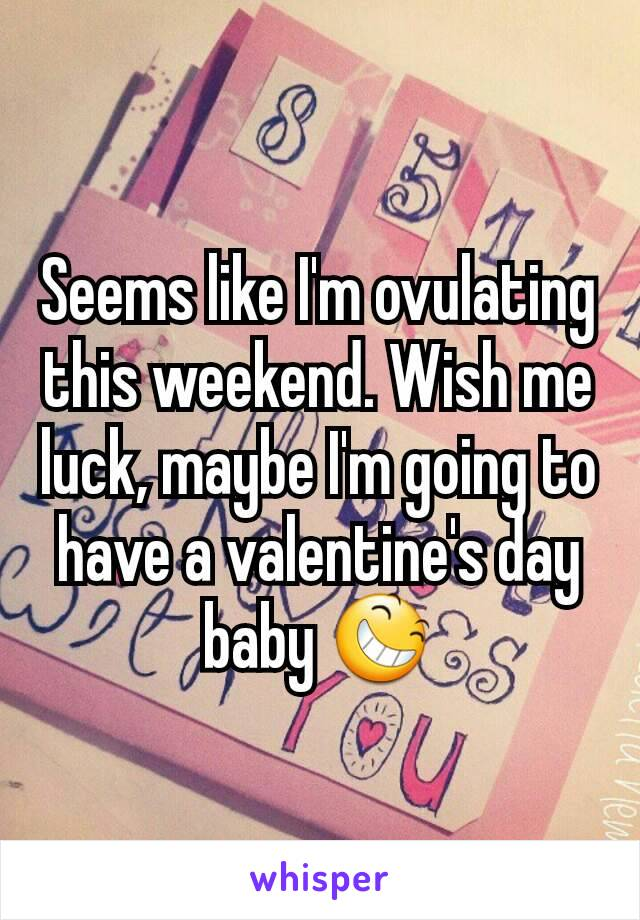 Seems like I'm ovulating this weekend. Wish me luck, maybe I'm going to have a valentine's day baby 😆