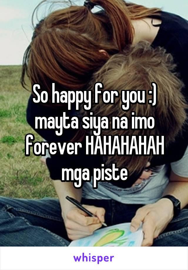 So happy for you :) mayta siya na imo forever HAHAHAHAH mga piste