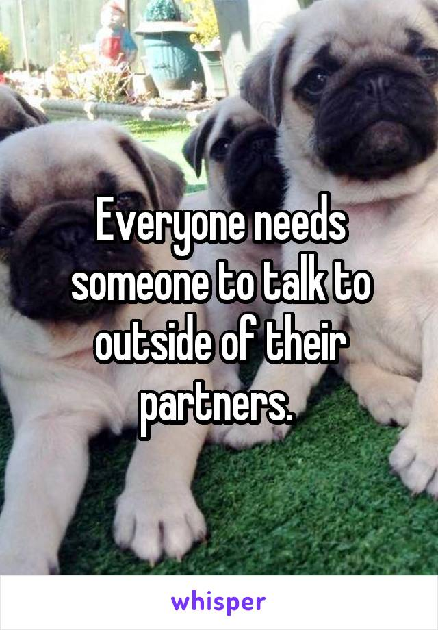 Everyone needs someone to talk to outside of their partners.