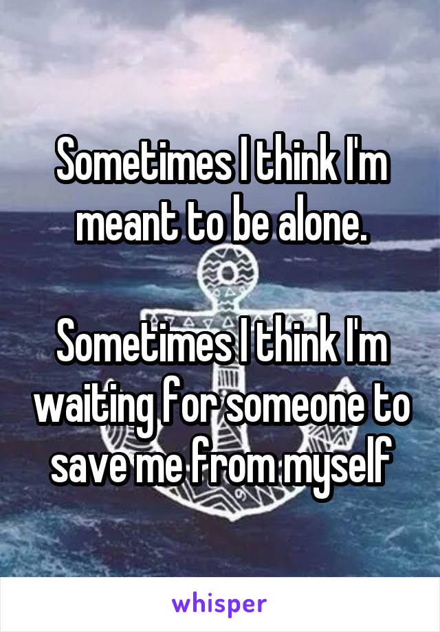 Sometimes I think I'm meant to be alone.  Sometimes I think I'm waiting for someone to save me from myself