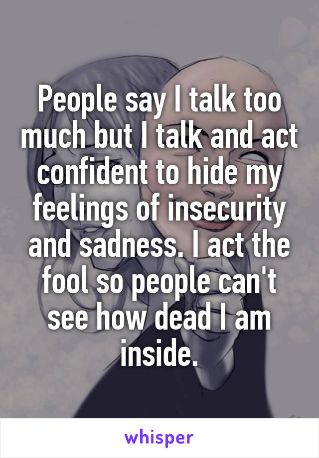 People say I talk too much but I talk and act confident to hide my feelings of insecurity and sadness. I act the fool so people can't see how dead I am inside.