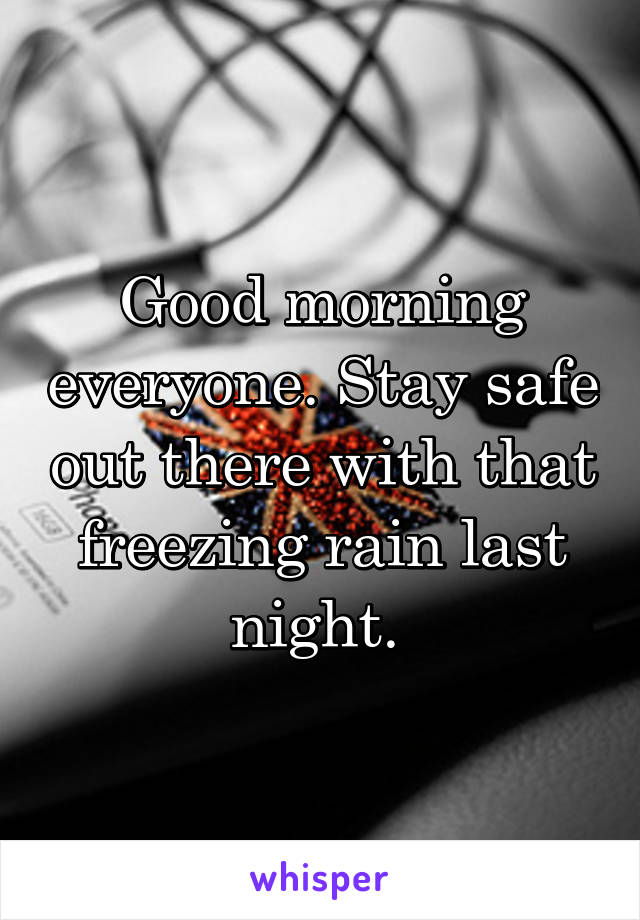 Good morning everyone. Stay safe out there with that freezing rain last night.