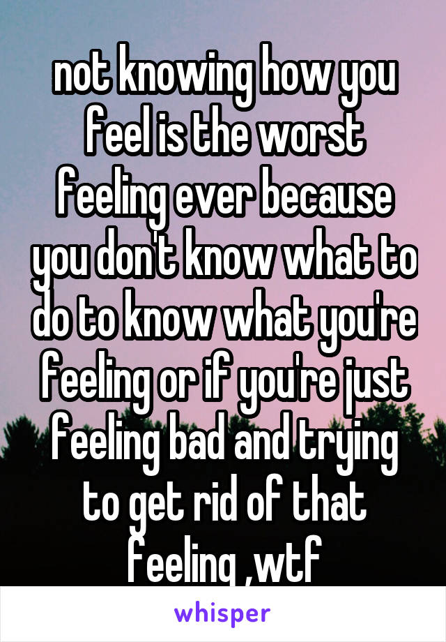 not knowing how you feel is the worst feeling ever because you don't know what to do to know what you're feeling or if you're just feeling bad and trying to get rid of that feeling ,wtf