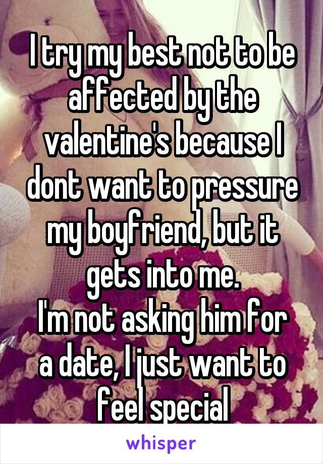 I try my best not to be affected by the valentine's because I dont want to pressure my boyfriend, but it gets into me. I'm not asking him for a date, I just want to feel special