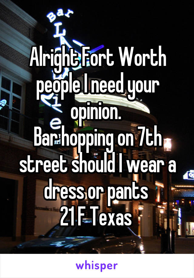 Alright Fort Worth people I need your opinion.  Bar hopping on 7th street should I wear a dress or pants  21 F Texas