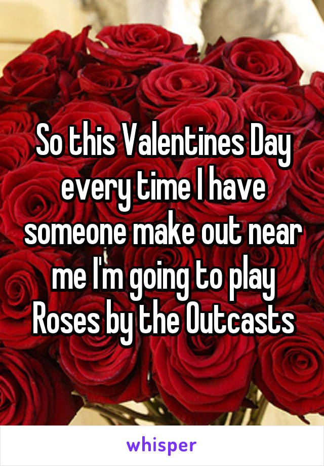 So this Valentines Day every time I have someone make out near me I'm going to play Roses by the Outcasts