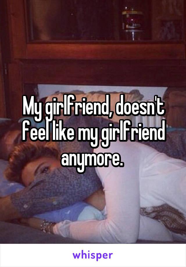 My girlfriend, doesn't feel like my girlfriend anymore.