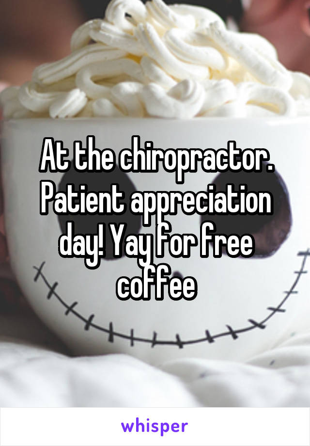 At the chiropractor. Patient appreciation day! Yay for free coffee
