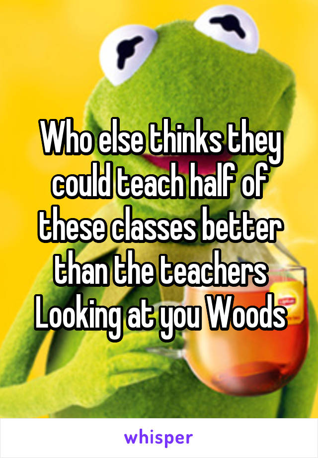 Who else thinks they could teach half of these classes better than the teachers Looking at you Woods