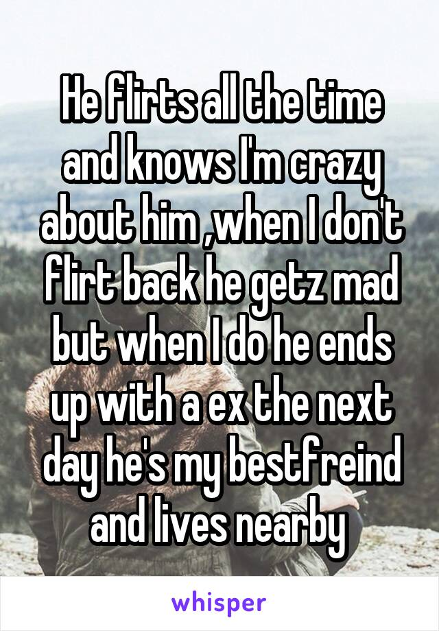 He flirts all the time and knows I'm crazy about him ,when I don't flirt back he getz mad but when I do he ends up with a ex the next day he's my bestfreind and lives nearby