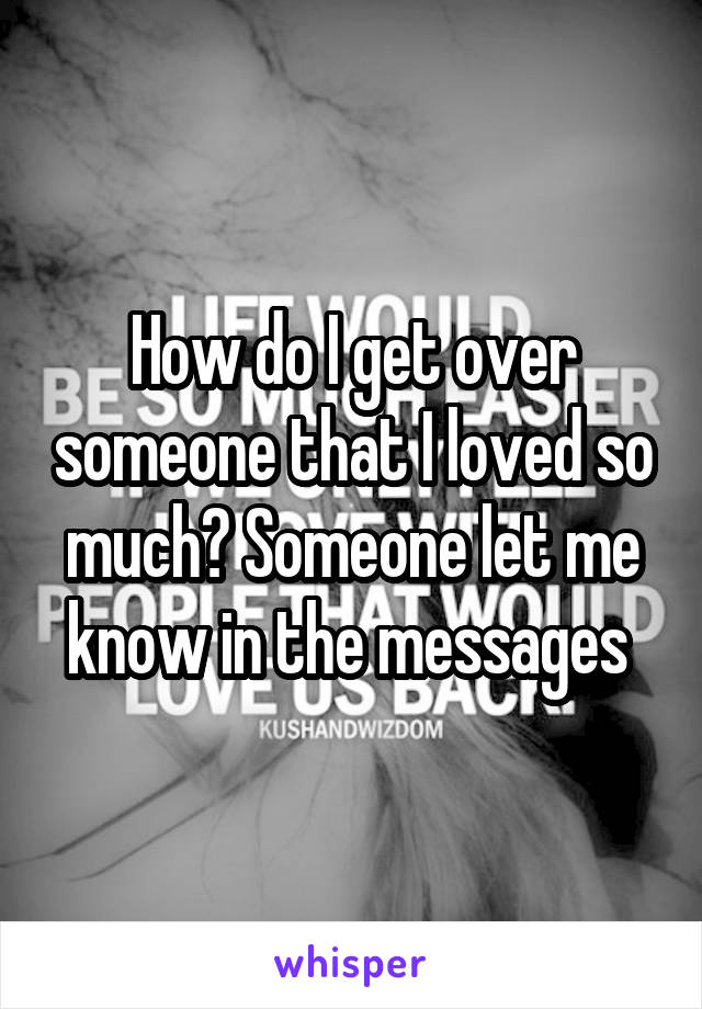 How do I get over someone that I loved so much? Someone let me know in the messages