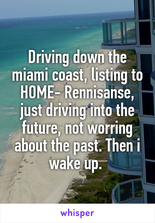Driving down the miami coast, listing to HOME- Rennisanse, just driving into the future, not worring about the past. Then i wake up.