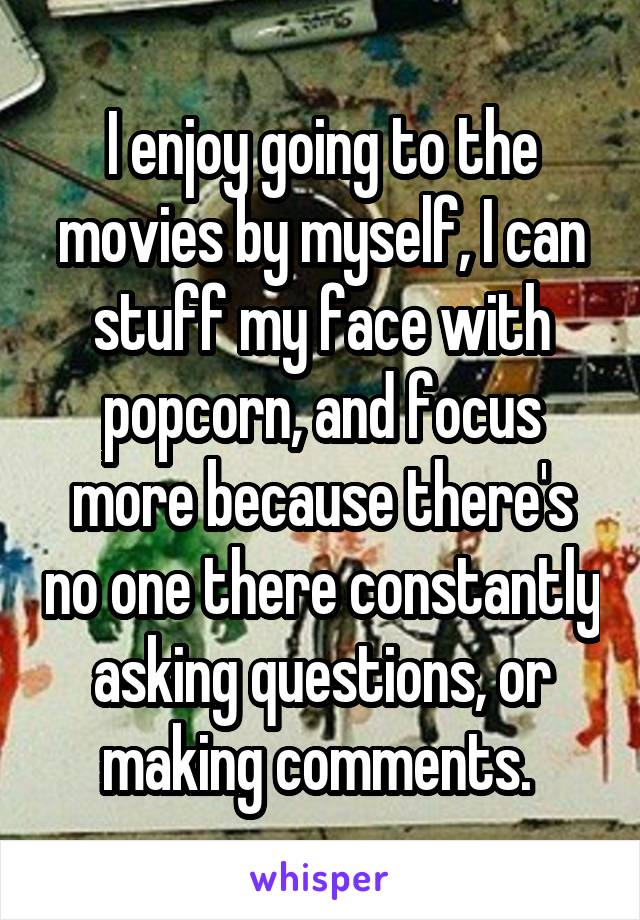 I enjoy going to the movies by myself, I can stuff my face with popcorn, and focus more because there's no one there constantly asking questions, or making comments.