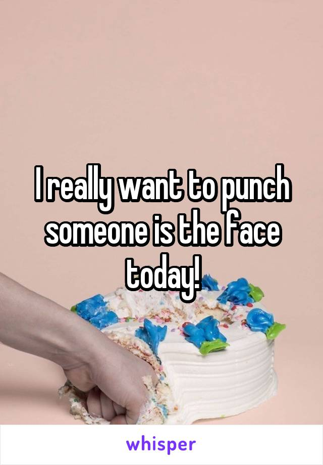 I really want to punch someone is the face today!