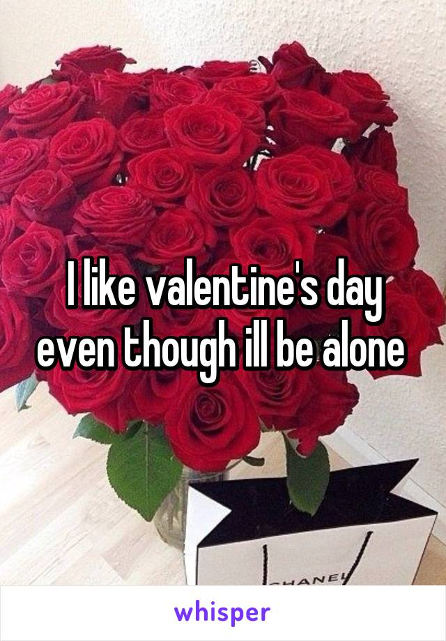 I like valentine's day even though ill be alone