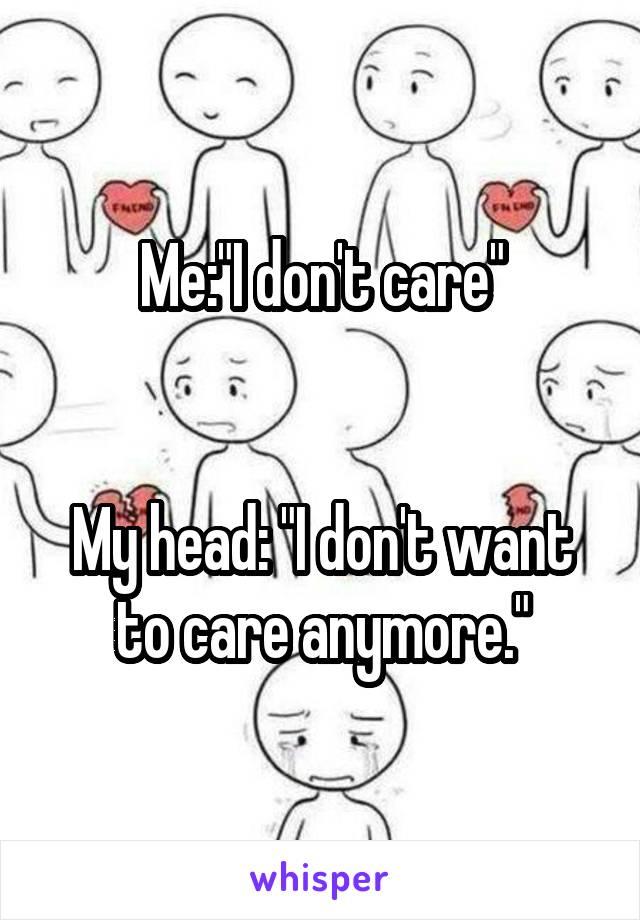 "Me:""I don't care""   My head: ""I don't want to care anymore."""