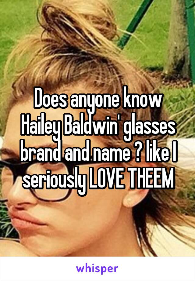 Does anyone know Hailey Baldwin' glasses brand and name ? like I seriously LOVE THEEM