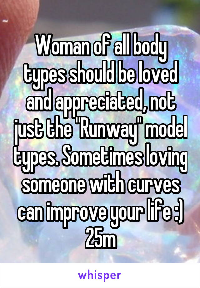 "Woman of all body types should be loved and appreciated, not just the ""Runway"" model types. Sometimes loving someone with curves can improve your life :) 25m"