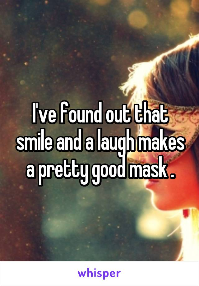 I've found out that smile and a laugh makes a pretty good mask .