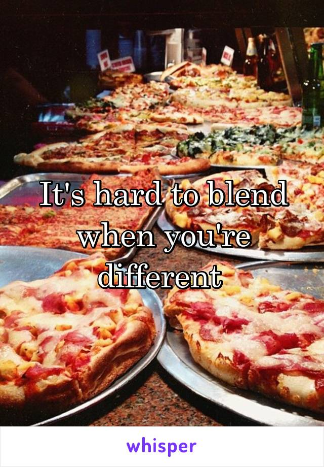 It's hard to blend when you're different
