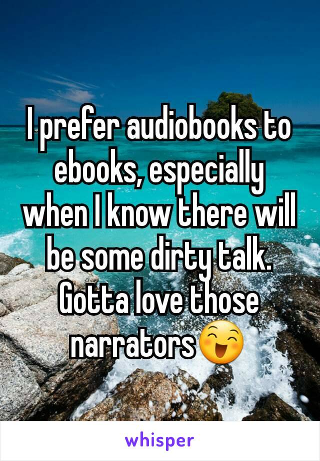 I prefer audiobooks to ebooks, especially when I know there will be some dirty talk. Gotta love those narrators😄