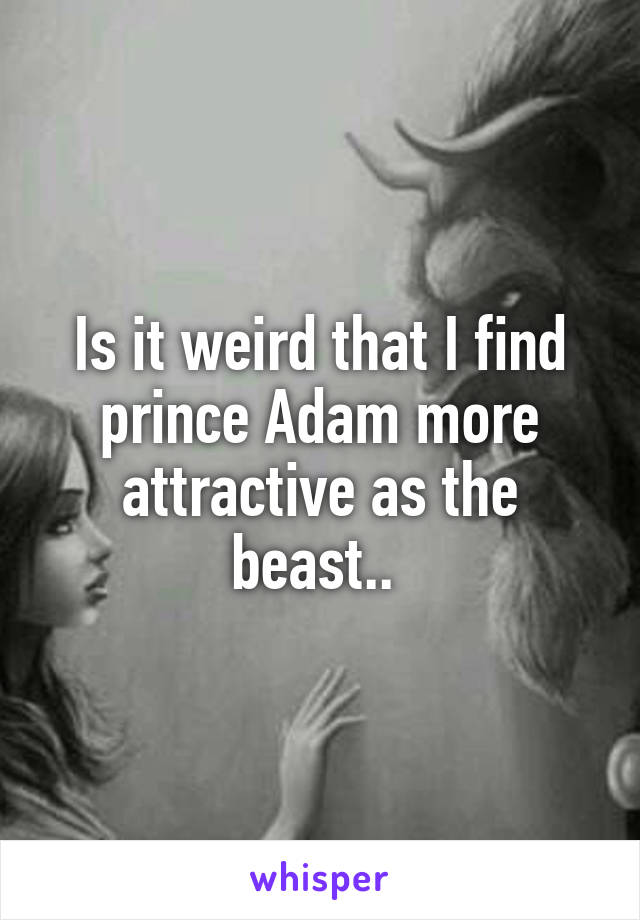 Is it weird that I find prince Adam more attractive as the beast..