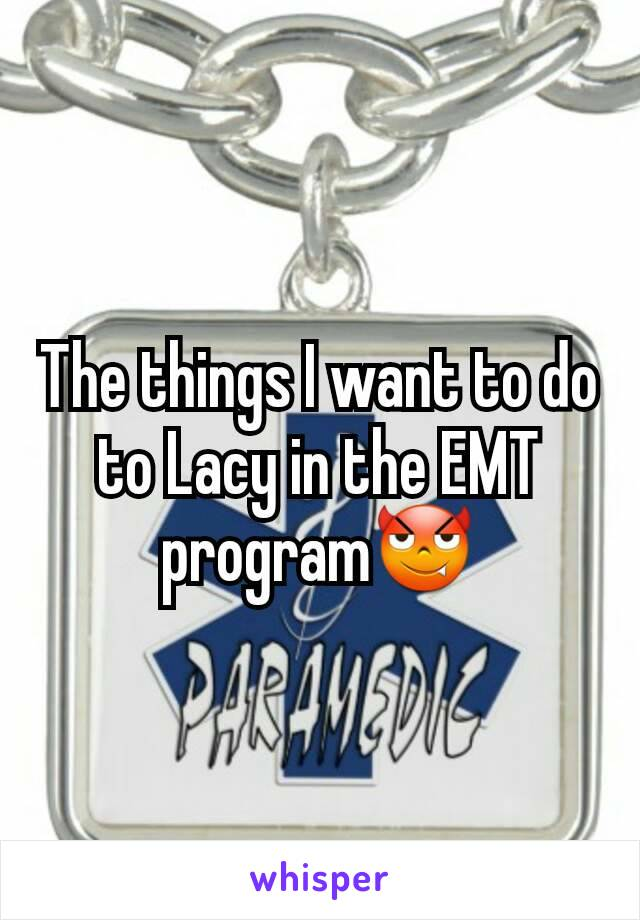 The things I want to do to Lacy in the EMT program😈