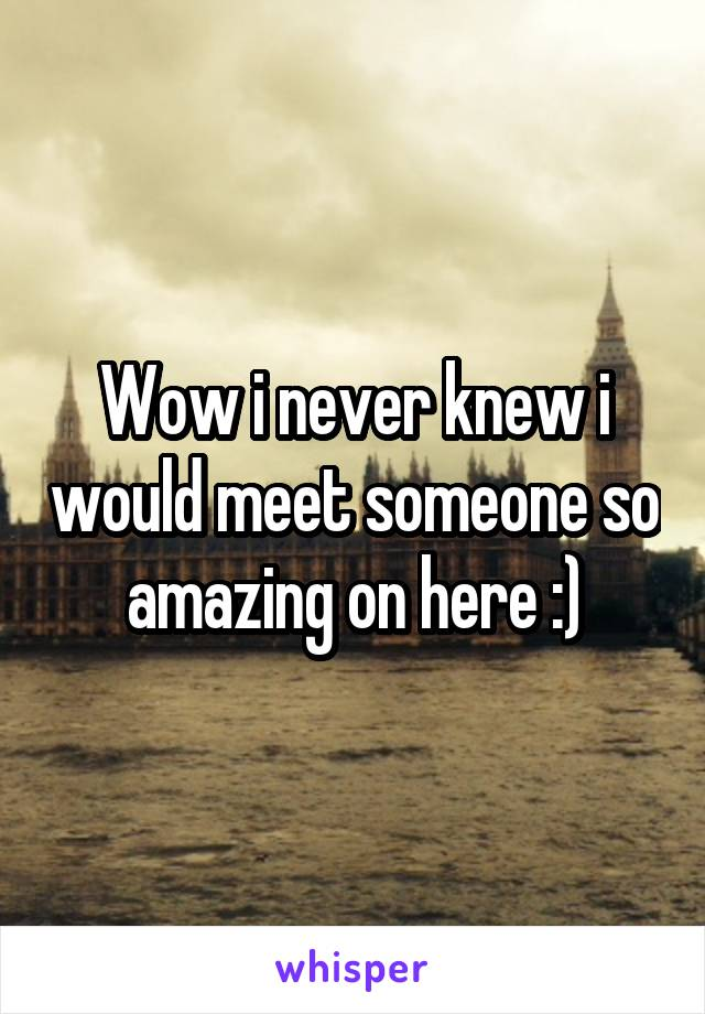 Wow i never knew i would meet someone so amazing on here :)