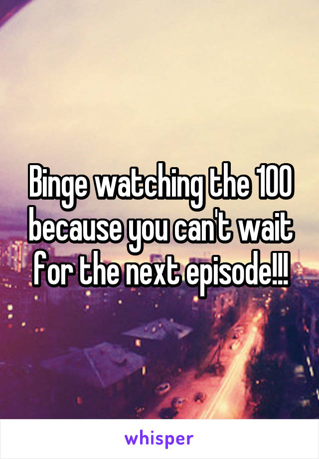 Binge watching the 100 because you can't wait for the next episode!!!