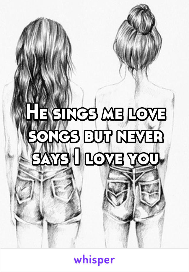 He sings me love songs but never says I love you