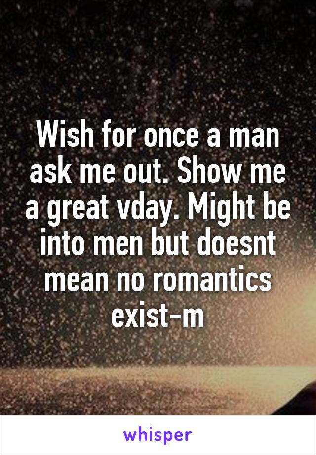 Wish for once a man ask me out. Show me a great vday. Might be into men but doesnt mean no romantics exist-m