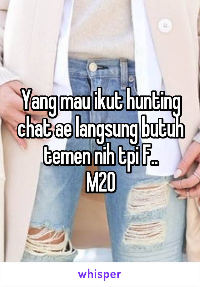 Yang mau ikut hunting chat ae langsung butuh temen nih tpi F.. M20