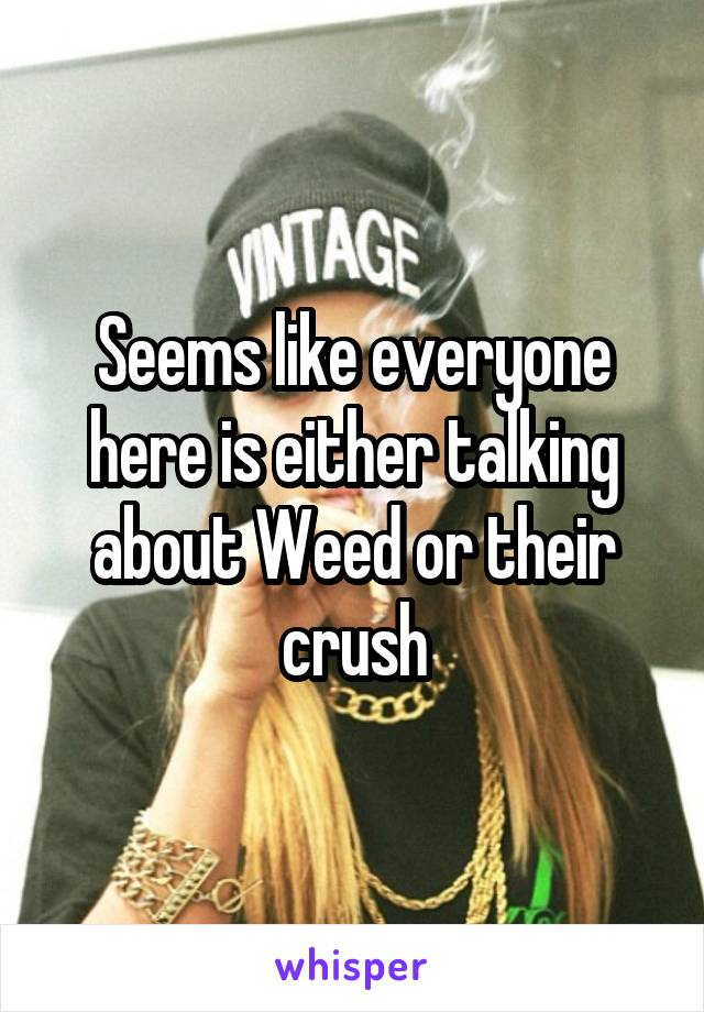 Seems like everyone here is either talking about Weed or their crush