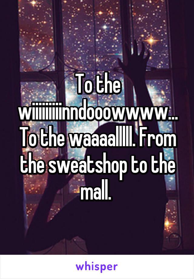 To the wiiiiiiiiinndooowwww... To the waaaalllll. From the sweatshop to the mall.