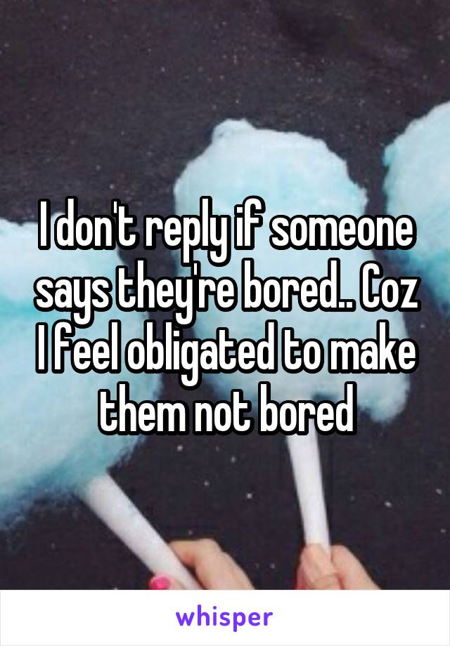 I don't reply if someone says they're bored.. Coz I feel obligated to make them not bored