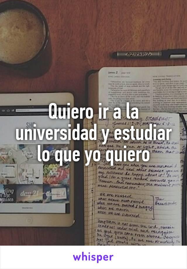 Quiero ir a la universidad y estudiar lo que yo quiero