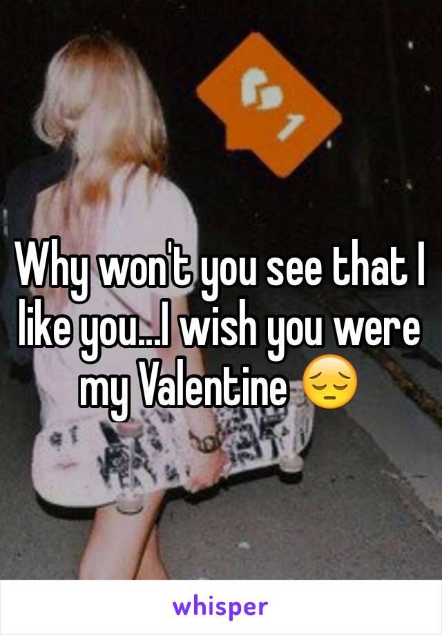 Why won't you see that I like you...I wish you were my Valentine 😔