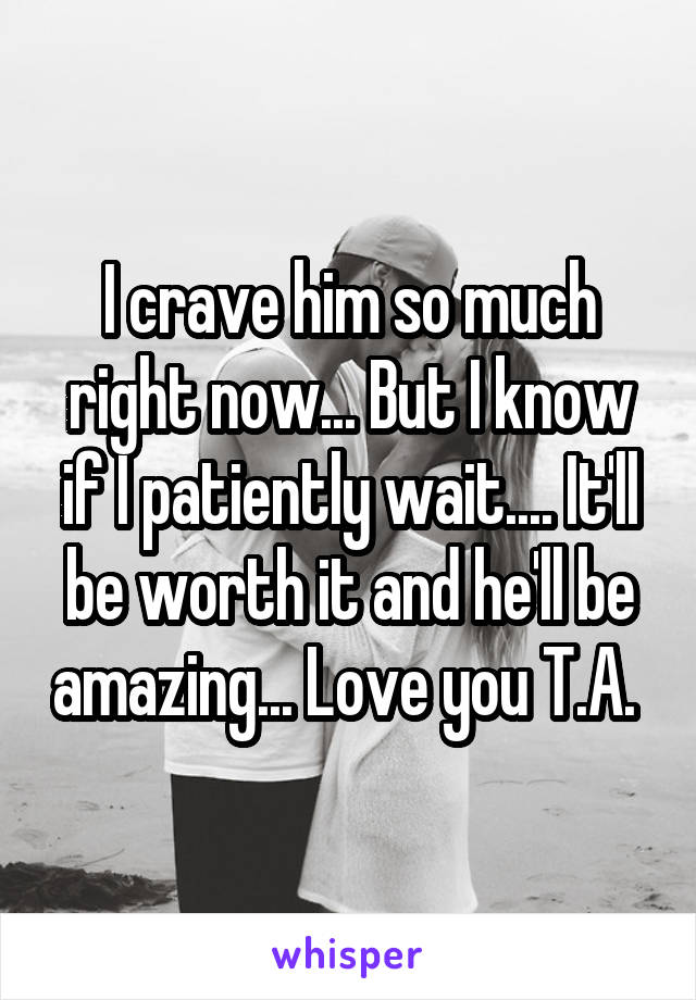I crave him so much right now... But I know if I patiently wait.... It'll be worth it and he'll be amazing... Love you T.A.