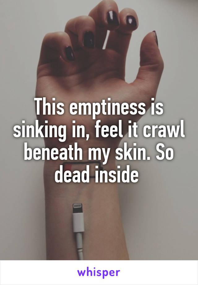 This emptiness is sinking in, feel it crawl beneath my skin. So dead inside
