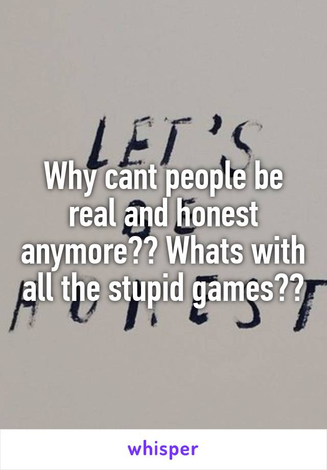 Why cant people be real and honest anymore?? Whats with all the stupid games??
