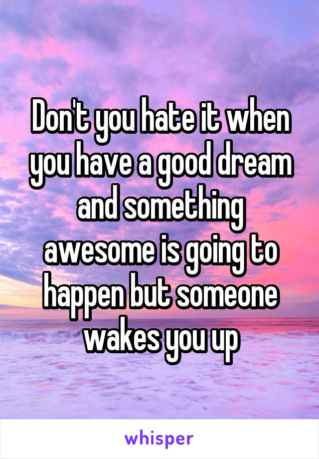 Don't you hate it when you have a good dream and something awesome is going to happen but someone wakes you up