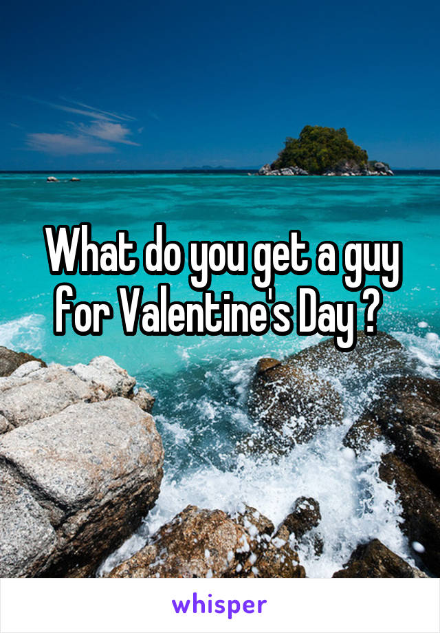 What do you get a guy for Valentine's Day ?